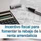Incentivo fiscal para fomentar la rebaja de la renta arrendaticia
